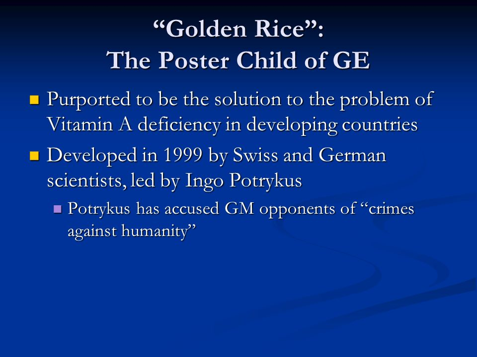Golden Rice : The Poster Child of GE Purported to be the solution to the problem of Vitamin A deficiency in developing countries Purported to be the solution to the problem of Vitamin A deficiency in developing countries Developed in 1999 by Swiss and German scientists, led by Ingo Potrykus Developed in 1999 by Swiss and German scientists, led by Ingo Potrykus Potrykus has accused GM opponents of crimes against humanity Potrykus has accused GM opponents of crimes against humanity