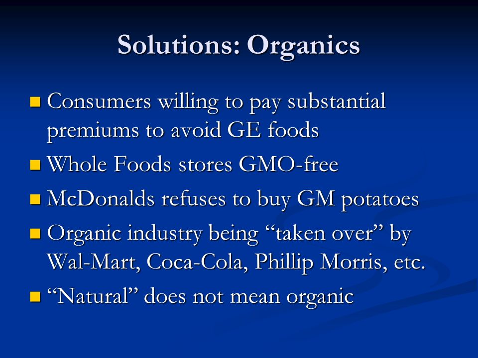 Solutions: Organics Consumers willing to pay substantial premiums to avoid GE foods Consumers willing to pay substantial premiums to avoid GE foods Whole Foods stores GMO-free Whole Foods stores GMO-free McDonalds refuses to buy GM potatoes McDonalds refuses to buy GM potatoes Organic industry being taken over by Wal-Mart, Coca-Cola, Phillip Morris, etc.