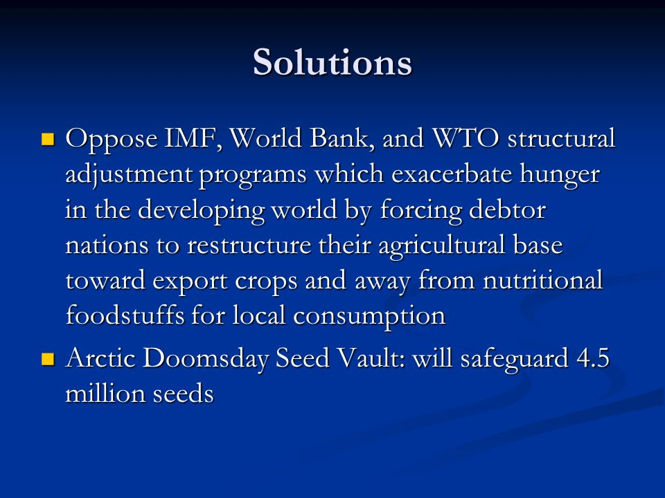 Solutions Oppose IMF, World Bank, and WTO structural adjustment programs which exacerbate hunger in the developing world by forcing debtor nations to restructure their agricultural base toward export crops and away from nutritional foodstuffs for local consumption Oppose IMF, World Bank, and WTO structural adjustment programs which exacerbate hunger in the developing world by forcing debtor nations to restructure their agricultural base toward export crops and away from nutritional foodstuffs for local consumption Arctic Doomsday Seed Vault: will safeguard 4.5 million seeds Arctic Doomsday Seed Vault: will safeguard 4.5 million seeds