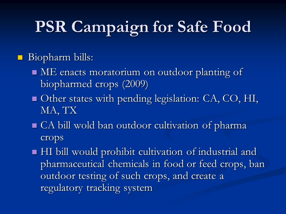 PSR Campaign for Safe Food Biopharm bills: Biopharm bills: ME enacts moratorium on outdoor planting of biopharmed crops (2009) ME enacts moratorium on outdoor planting of biopharmed crops (2009) Other states with pending legislation: CA, CO, HI, MA, TX Other states with pending legislation: CA, CO, HI, MA, TX CA bill wold ban outdoor cultivation of pharma crops CA bill wold ban outdoor cultivation of pharma crops HI bill would prohibit cultivation of industrial and pharmaceutical chemicals in food or feed crops, ban outdoor testing of such crops, and create a regulatory tracking system HI bill would prohibit cultivation of industrial and pharmaceutical chemicals in food or feed crops, ban outdoor testing of such crops, and create a regulatory tracking system