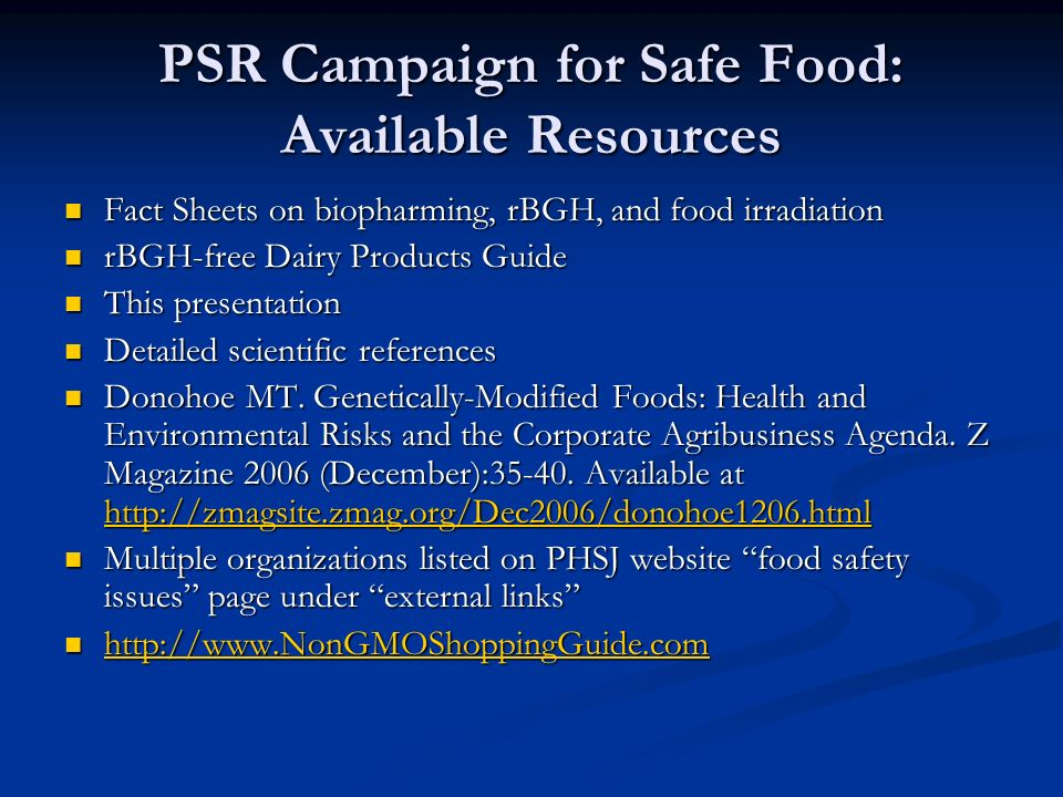 PSR Campaign for Safe Food: Available Resources Fact Sheets on biopharming, rBGH, and food irradiation Fact Sheets on biopharming, rBGH, and food irradiation rBGH-free Dairy Products Guide rBGH-free Dairy Products Guide This presentation This presentation Detailed scientific references Detailed scientific references Donohoe MT.