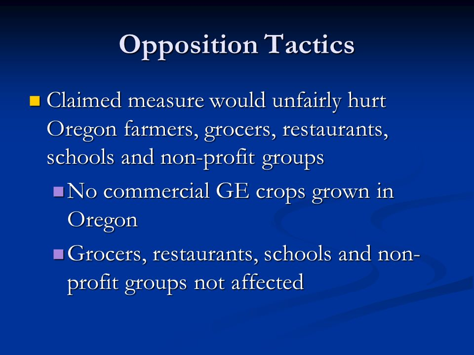 Opposition Tactics Claimed measure would unfairly hurt Oregon farmers, grocers, restaurants, schools and non-profit groups Claimed measure would unfairly hurt Oregon farmers, grocers, restaurants, schools and non-profit groups No commercial GE crops grown in Oregon No commercial GE crops grown in Oregon Grocers, restaurants, schools and non- profit groups not affected Grocers, restaurants, schools and non- profit groups not affected