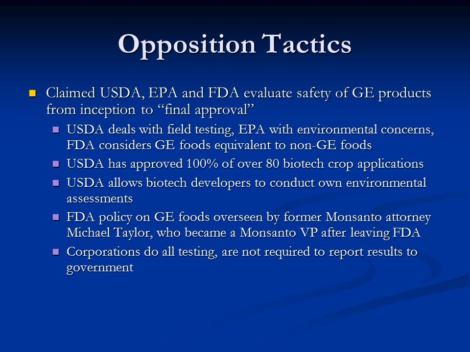 Opposition Tactics Claimed USDA, EPA and FDA evaluate safety of GE products from inception to final approval Claimed USDA, EPA and FDA evaluate safety of GE products from inception to final approval USDA deals with field testing, EPA with environmental concerns, FDA considers GE foods equivalent to non-GE foods USDA deals with field testing, EPA with environmental concerns, FDA considers GE foods equivalent to non-GE foods USDA has approved 100% of over 80 biotech crop applications USDA has approved 100% of over 80 biotech crop applications USDA allows biotech developers to conduct own environmental assessments USDA allows biotech developers to conduct own environmental assessments FDA policy on GE foods overseen by former Monsanto attorney Michael Taylor, who became a Monsanto VP after leaving FDA FDA policy on GE foods overseen by former Monsanto attorney Michael Taylor, who became a Monsanto VP after leaving FDA Corporations do all testing, are not required to report results to government Corporations do all testing, are not required to report results to government