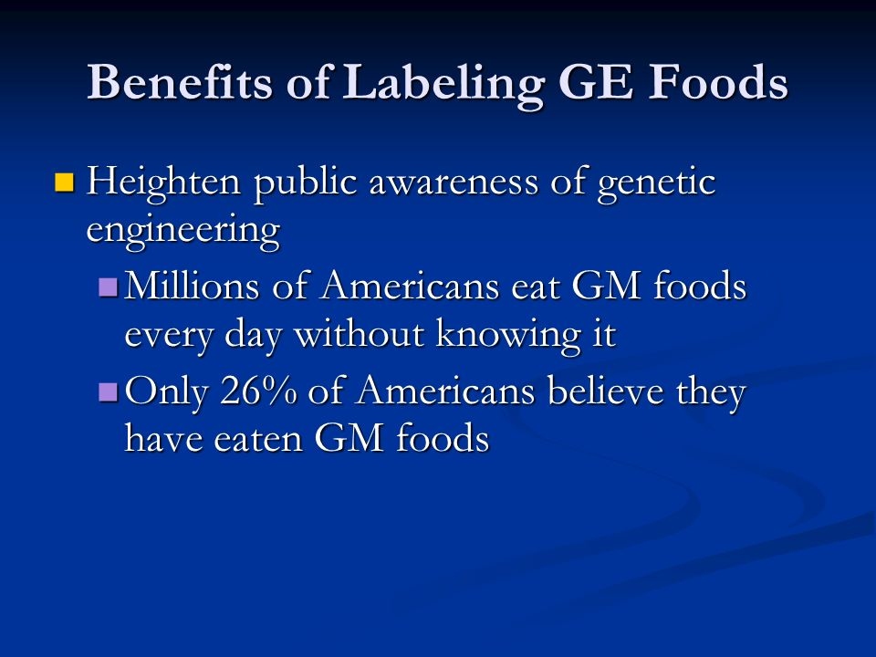 Benefits of Labeling GE Foods Heighten public awareness of genetic engineering Heighten public awareness of genetic engineering Millions of Americans eat GM foods every day without knowing it Millions of Americans eat GM foods every day without knowing it Only 26% of Americans believe they have eaten GM foods Only 26% of Americans believe they have eaten GM foods