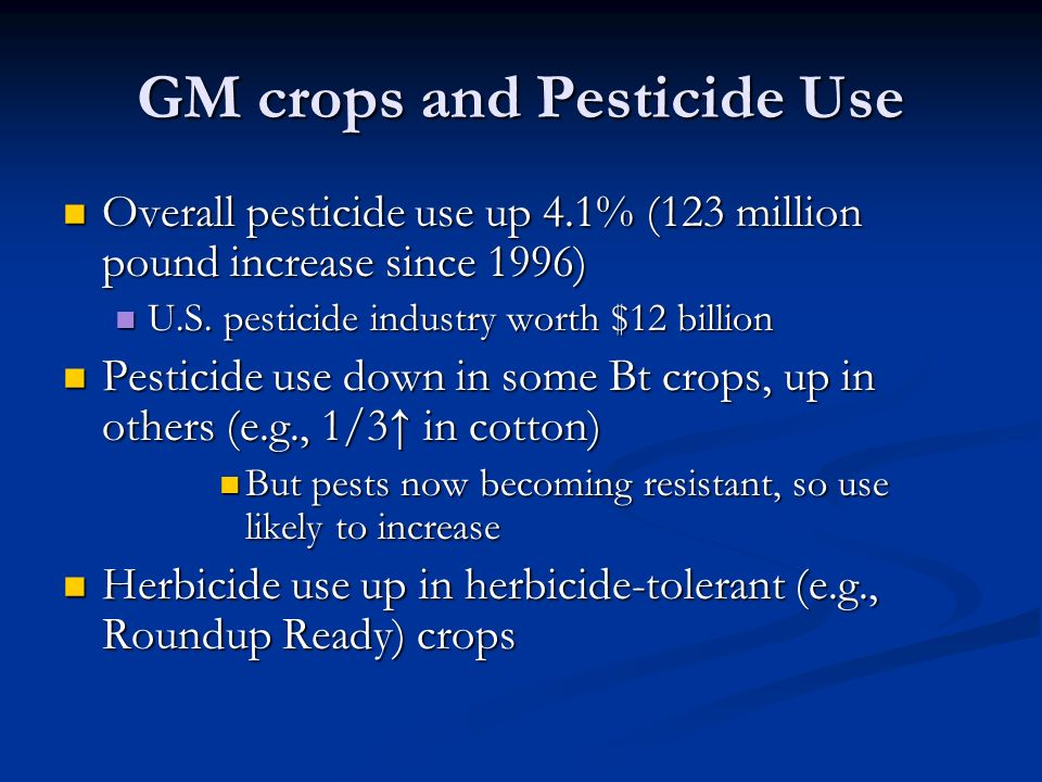 GM crops and Pesticide Use Overall pesticide use up 4.1% (123 million pound increase since 1996) Overall pesticide use up 4.1% (123 million pound increase since 1996) U.S.