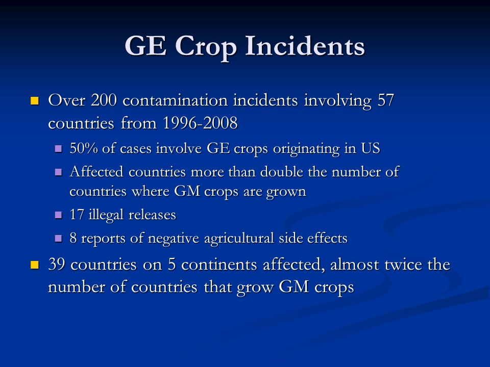 GE Crop Incidents Over 200 contamination incidents involving 57 countries from 1996-2008 Over 200 contamination incidents involving 57 countries from 1996-2008 50% of cases involve GE crops originating in US 50% of cases involve GE crops originating in US Affected countries more than double the number of countries where GM crops are grown Affected countries more than double the number of countries where GM crops are grown 17 illegal releases 17 illegal releases 8 reports of negative agricultural side effects 8 reports of negative agricultural side effects 39 countries on 5 continents affected, almost twice the number of countries that grow GM crops 39 countries on 5 continents affected, almost twice the number of countries that grow GM crops