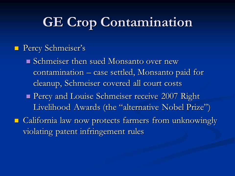 GE Crop Contamination Percy Schmeiser's Percy Schmeiser's Schmeiser then sued Monsanto over new contamination – case settled, Monsanto paid for cleanup, Schmeiser covered all court costs Schmeiser then sued Monsanto over new contamination – case settled, Monsanto paid for cleanup, Schmeiser covered all court costs Percy and Louise Schmeiser receive 2007 Right Livelihood Awards (the alternative Nobel Prize ) Percy and Louise Schmeiser receive 2007 Right Livelihood Awards (the alternative Nobel Prize ) California law now protects farmers from unknowingly violating patent infringement rules California law now protects farmers from unknowingly violating patent infringement rules