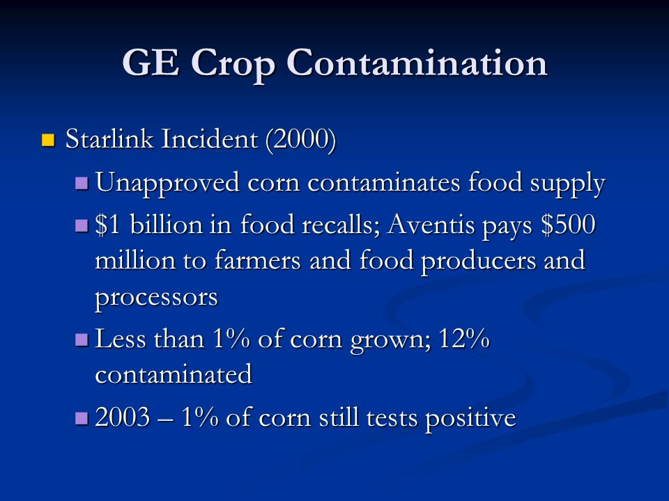 GE Crop Contamination Starlink Incident (2000) Starlink Incident (2000) Unapproved corn contaminates food supply Unapproved corn contaminates food supply $1 billion in food recalls; Aventis pays $500 million to farmers and food producers and processors $1 billion in food recalls; Aventis pays $500 million to farmers and food producers and processors Less than 1% of corn grown; 12% contaminated Less than 1% of corn grown; 12% contaminated 2003 – 1% of corn still tests positive 2003 – 1% of corn still tests positive