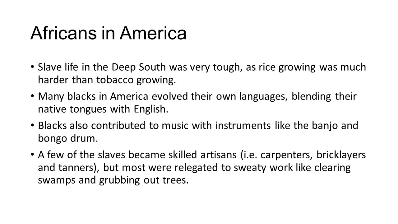 Africans in America Slave life in the Deep South was very tough, as rice growing was much harder than tobacco growing.
