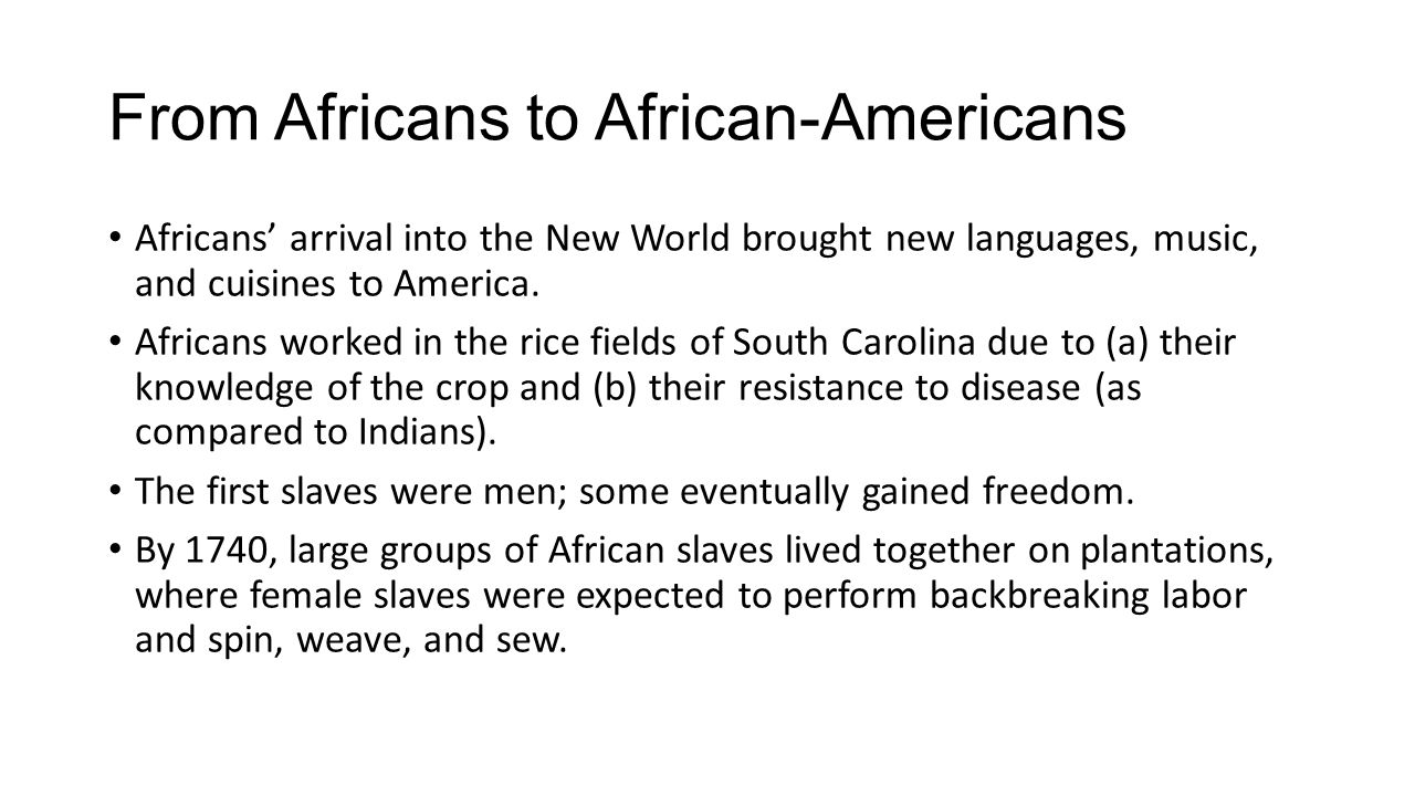 From Africans to African-Americans Africans' arrival into the New World brought new languages, music, and cuisines to America.