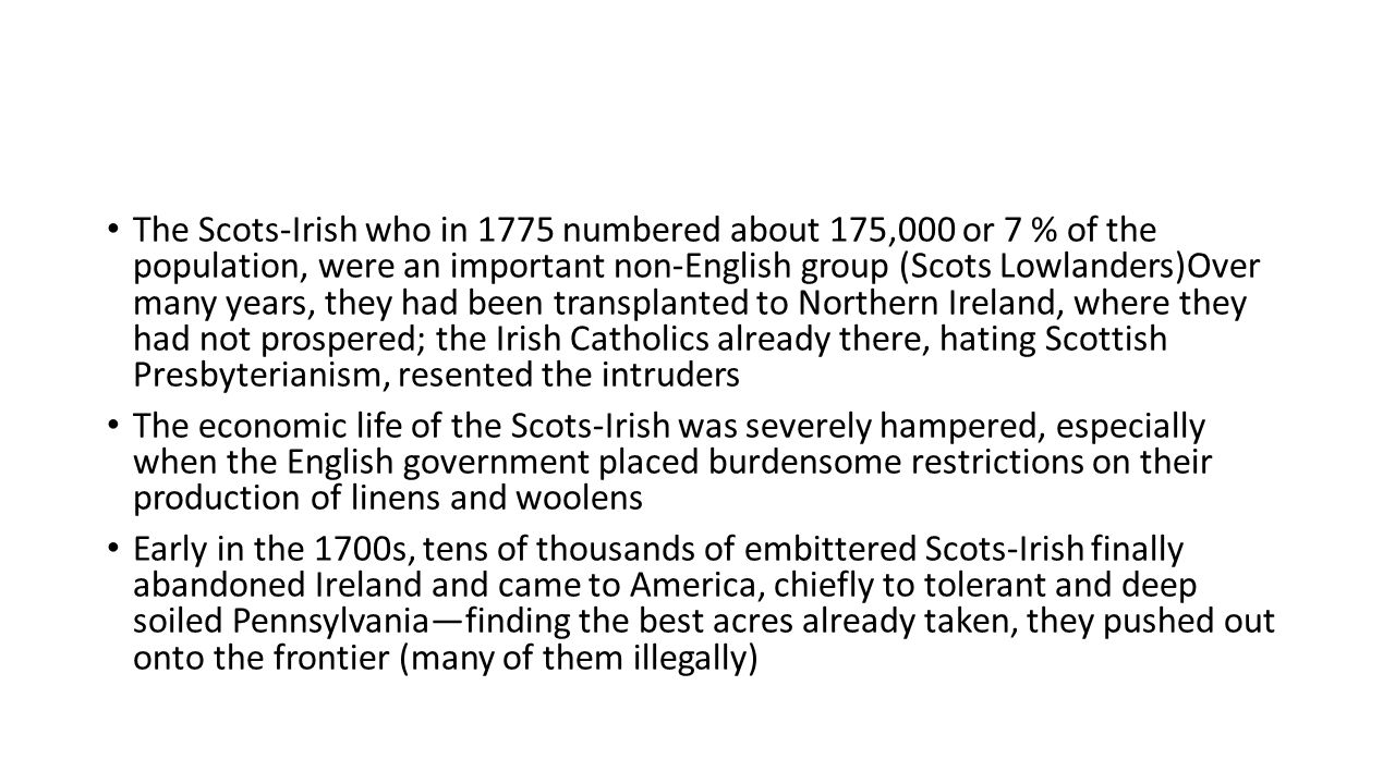 The Scots-Irish who in 1775 numbered about 175,000 or 7 % of the population, were an important non-English group (Scots Lowlanders)Over many years, they had been transplanted to Northern Ireland, where they had not prospered; the Irish Catholics already there, hating Scottish Presbyterianism, resented the intruders The economic life of the Scots-Irish was severely hampered, especially when the English government placed burdensome restrictions on their production of linens and woolens Early in the 1700s, tens of thousands of embittered Scots-Irish finally abandoned Ireland and came to America, chiefly to tolerant and deep soiled Pennsylvania—finding the best acres already taken, they pushed out onto the frontier (many of them illegally)