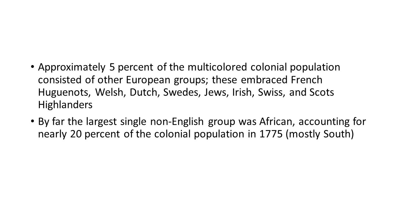 Approximately 5 percent of the multicolored colonial population consisted of other European groups; these embraced French Huguenots, Welsh, Dutch, Swedes, Jews, Irish, Swiss, and Scots Highlanders By far the largest single non-English group was African, accounting for nearly 20 percent of the colonial population in 1775 (mostly South)