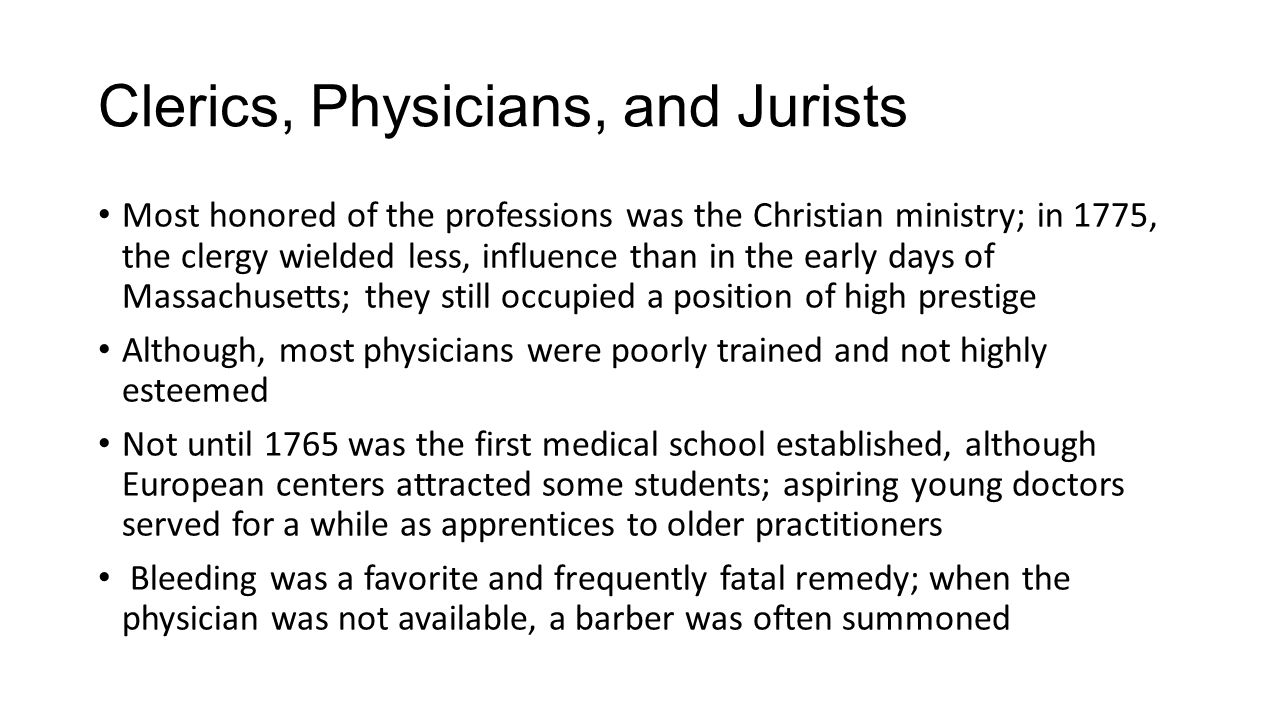 Clerics, Physicians, and Jurists Most honored of the professions was the Christian ministry; in 1775, the clergy wielded less, influence than in the early days of Massachusetts; they still occupied a position of high prestige Although, most physicians were poorly trained and not highly esteemed Not until 1765 was the first medical school established, although European centers attracted some students; aspiring young doctors served for a while as apprentices to older practitioners Bleeding was a favorite and frequently fatal remedy; when the physician was not available, a barber was often summoned