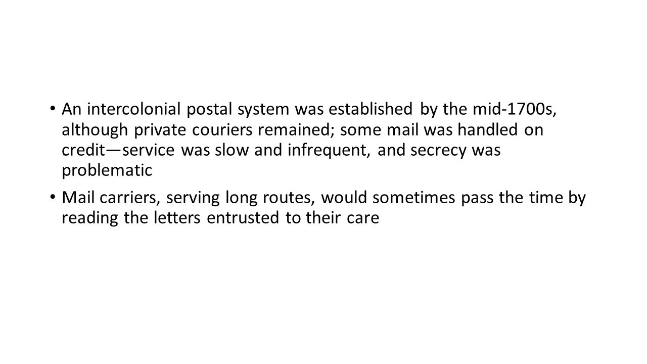 An intercolonial postal system was established by the mid-1700s, although private couriers remained; some mail was handled on credit—service was slow and infrequent, and secrecy was problematic Mail carriers, serving long routes, would sometimes pass the time by reading the letters entrusted to their care