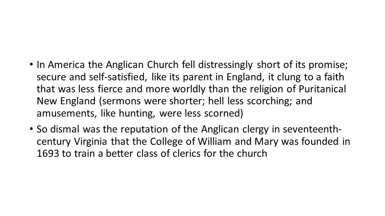 In America the Anglican Church fell distressingly short of its promise; secure and self-satisfied, like its parent in England, it clung to a faith that was less fierce and more worldly than the religion of Puritanical New England (sermons were shorter; hell less scorching; and amusements, like hunting, were less scorned) So dismal was the reputation of the Anglican clergy in seventeenth- century Virginia that the College of William and Mary was founded in 1693 to train a better class of clerics for the church