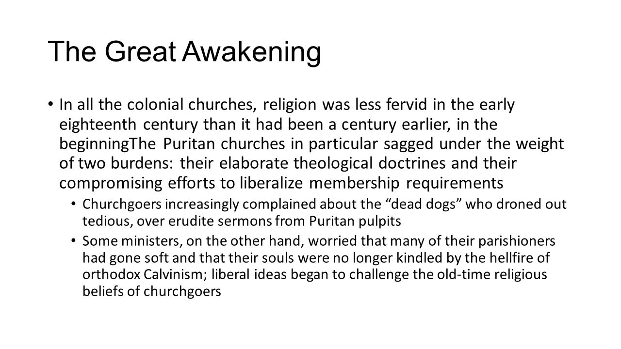The Great Awakening In all the colonial churches, religion was less fervid in the early eighteenth century than it had been a century earlier, in the beginningThe Puritan churches in particular sagged under the weight of two burdens: their elaborate theological doctrines and their compromising efforts to liberalize membership requirements Churchgoers increasingly complained about the dead dogs who droned out tedious, over erudite sermons from Puritan pulpits Some ministers, on the other hand, worried that many of their parishioners had gone soft and that their souls were no longer kindled by the hellfire of orthodox Calvinism; liberal ideas began to challenge the old-time religious beliefs of churchgoers