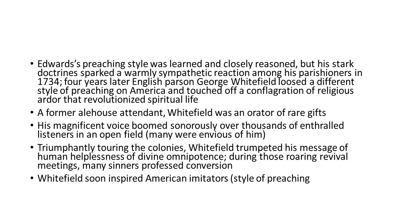 Edwards's preaching style was learned and closely reasoned, but his stark doctrines sparked a warmly sympathetic reaction among his parishioners in 1734; four years later English parson George Whitefield loosed a different style of preaching on America and touched off a conflagration of religious ardor that revolutionized spiritual life A former alehouse attendant, Whitefield was an orator of rare gifts His magnificent voice boomed sonorously over thousands of enthralled listeners in an open field (many were envious of him) Triumphantly touring the colonies, Whitefield trumpeted his message of human helplessness of divine omnipotence; during those roaring revival meetings, many sinners professed conversion Whitefield soon inspired American imitators (style of preaching