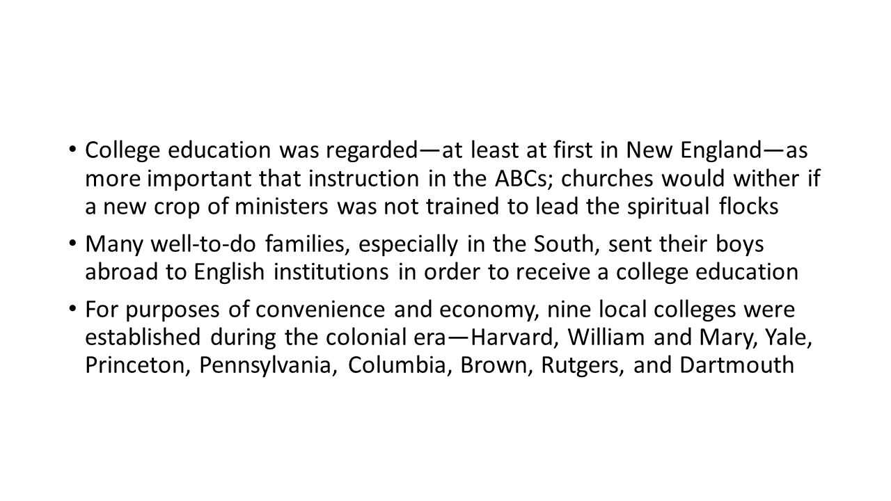 College education was regarded—at least at first in New England—as more important that instruction in the ABCs; churches would wither if a new crop of ministers was not trained to lead the spiritual flocks Many well-to-do families, especially in the South, sent their boys abroad to English institutions in order to receive a college education For purposes of convenience and economy, nine local colleges were established during the colonial era—Harvard, William and Mary, Yale, Princeton, Pennsylvania, Columbia, Brown, Rutgers, and Dartmouth