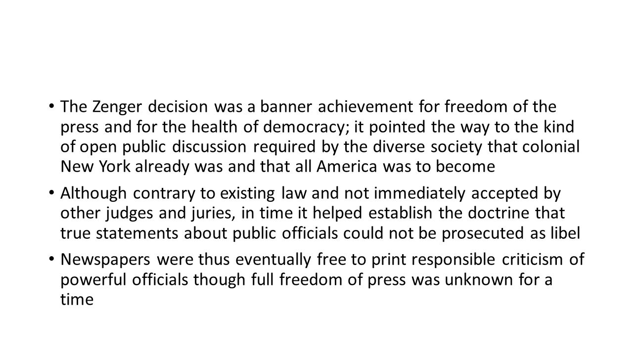 The Zenger decision was a banner achievement for freedom of the press and for the health of democracy; it pointed the way to the kind of open public discussion required by the diverse society that colonial New York already was and that all America was to become Although contrary to existing law and not immediately accepted by other judges and juries, in time it helped establish the doctrine that true statements about public officials could not be prosecuted as libel Newspapers were thus eventually free to print responsible criticism of powerful officials though full freedom of press was unknown for a time