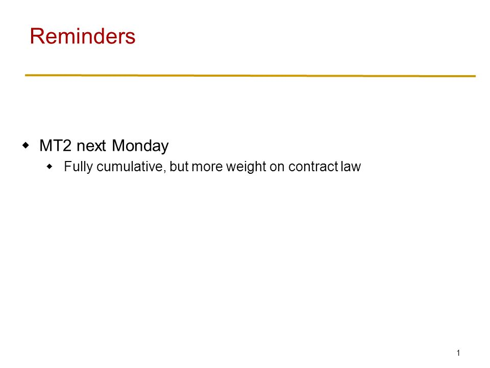 1  MT2 next Monday  Fully cumulative, but more weight on contract law Reminders