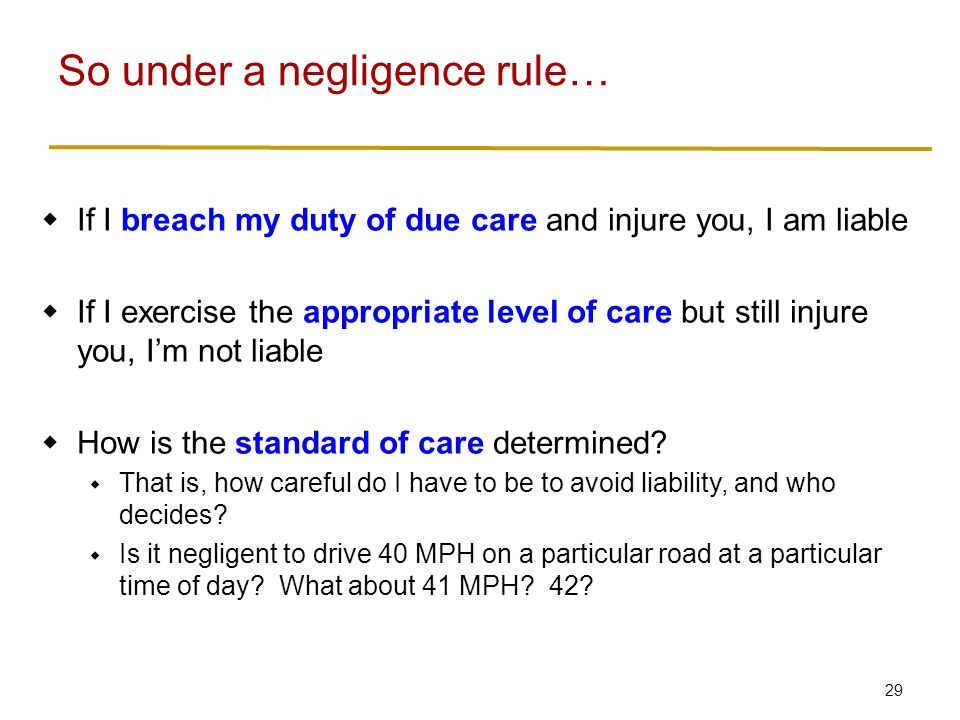 29  If I breach my duty of due care and injure you, I am liable  If I exercise the appropriate level of care but still injure you, I'm not liable  How is the standard of care determined.