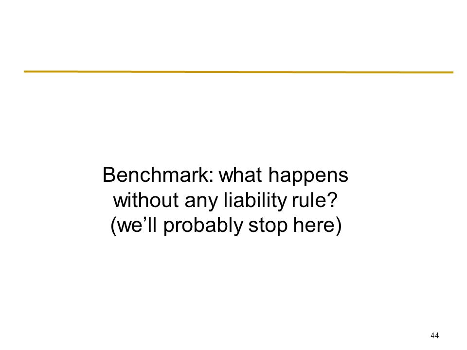 44 Benchmark: what happens without any liability rule (we'll probably stop here)