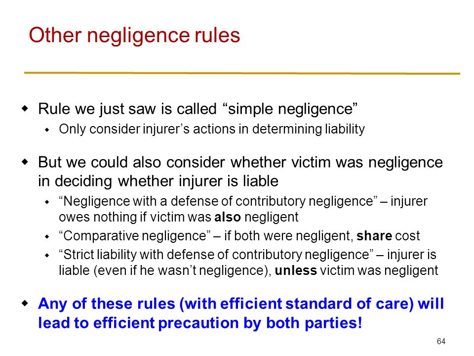 64  Rule we just saw is called simple negligence  Only consider injurer's actions in determining liability  But we could also consider whether victim was negligence in deciding whether injurer is liable  Negligence with a defense of contributory negligence – injurer owes nothing if victim was also negligent  Comparative negligence – if both were negligent, share cost  Strict liability with defense of contributory negligence – injurer is liable (even if he wasn't negligence), unless victim was negligent  Any of these rules (with efficient standard of care) will lead to efficient precaution by both parties.