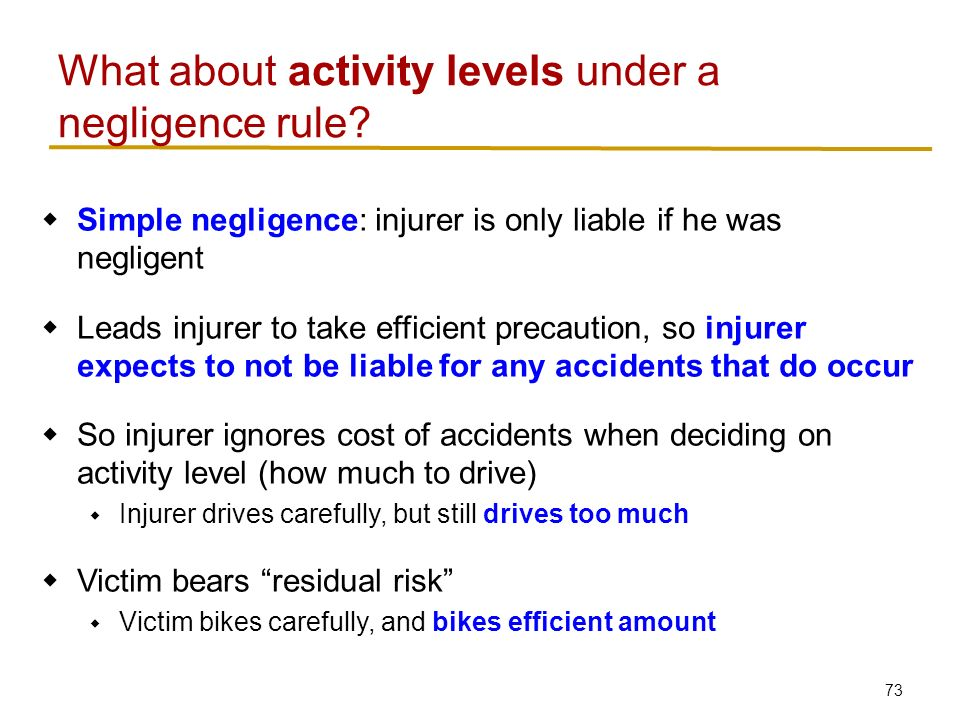 73  Simple negligence: injurer is only liable if he was negligent  Leads injurer to take efficient precaution, so injurer expects to not be liable for any accidents that do occur  So injurer ignores cost of accidents when deciding on activity level (how much to drive)  Injurer drives carefully, but still drives too much  Victim bears residual risk  Victim bikes carefully, and bikes efficient amount What about activity levels under a negligence rule