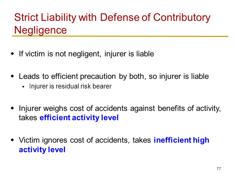 77  If victim is not negligent, injurer is liable  Leads to efficient precaution by both, so injurer is liable  Injurer is residual risk bearer  Injurer weighs cost of accidents against benefits of activity, takes efficient activity level  Victim ignores cost of accidents, takes inefficient high activity level Strict Liability with Defense of Contributory Negligence