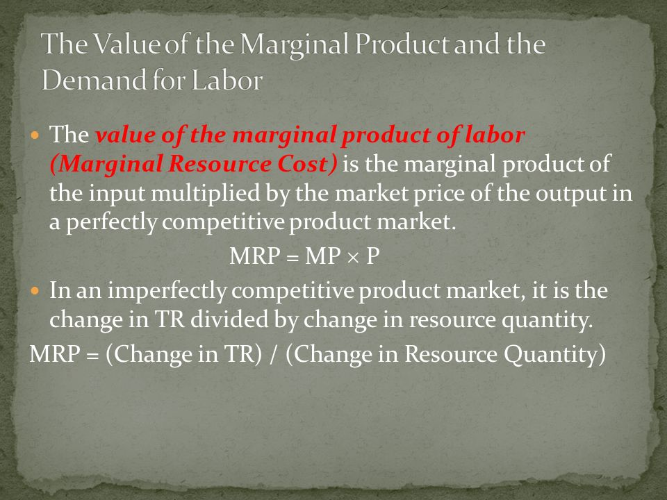 The value of the marginal product of labor (Marginal Resource Cost) is the marginal product of the input multiplied by the market price of the output in a perfectly competitive product market.