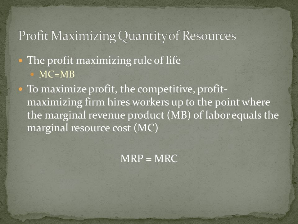 The profit maximizing rule of life MC=MB To maximize profit, the competitive, profit- maximizing firm hires workers up to the point where the marginal revenue product (MB) of labor equals the marginal resource cost (MC) MRP = MRC