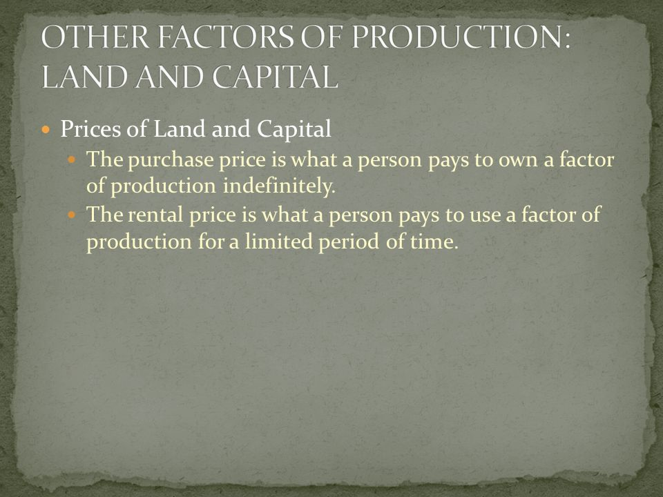 Prices of Land and Capital The purchase price is what a person pays to own a factor of production indefinitely.