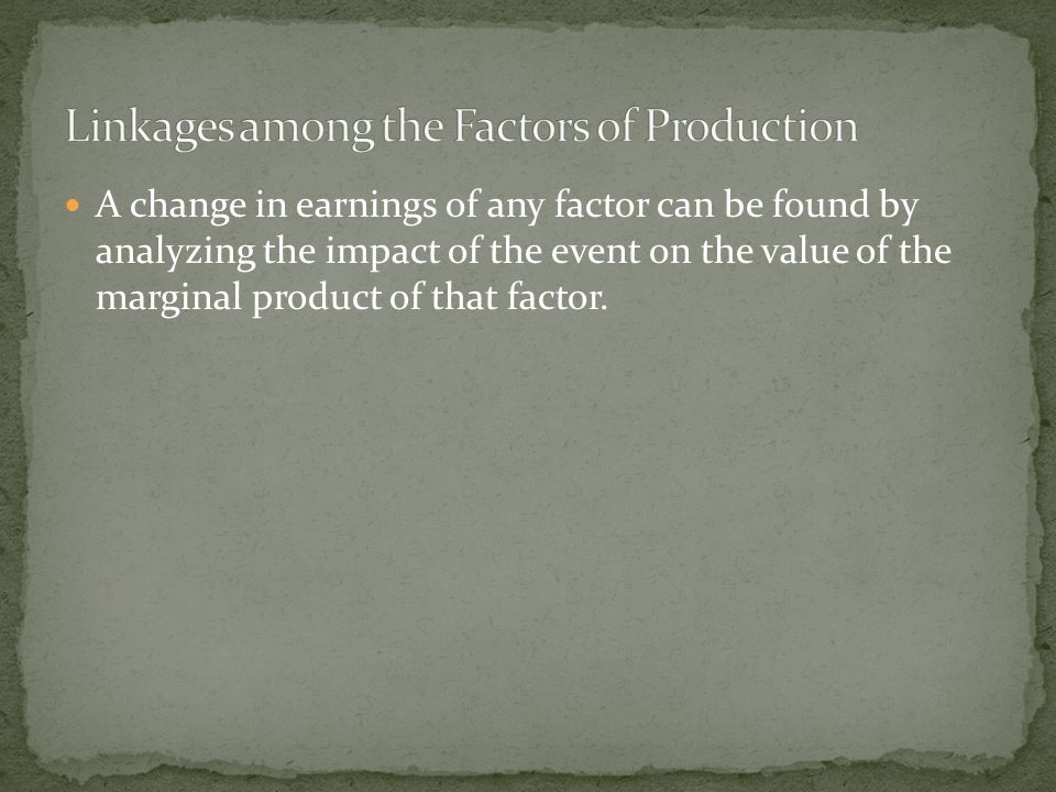 A change in earnings of any factor can be found by analyzing the impact of the event on the value of the marginal product of that factor.