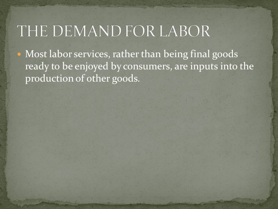 Most labor services, rather than being final goods ready to be enjoyed by consumers, are inputs into the production of other goods.