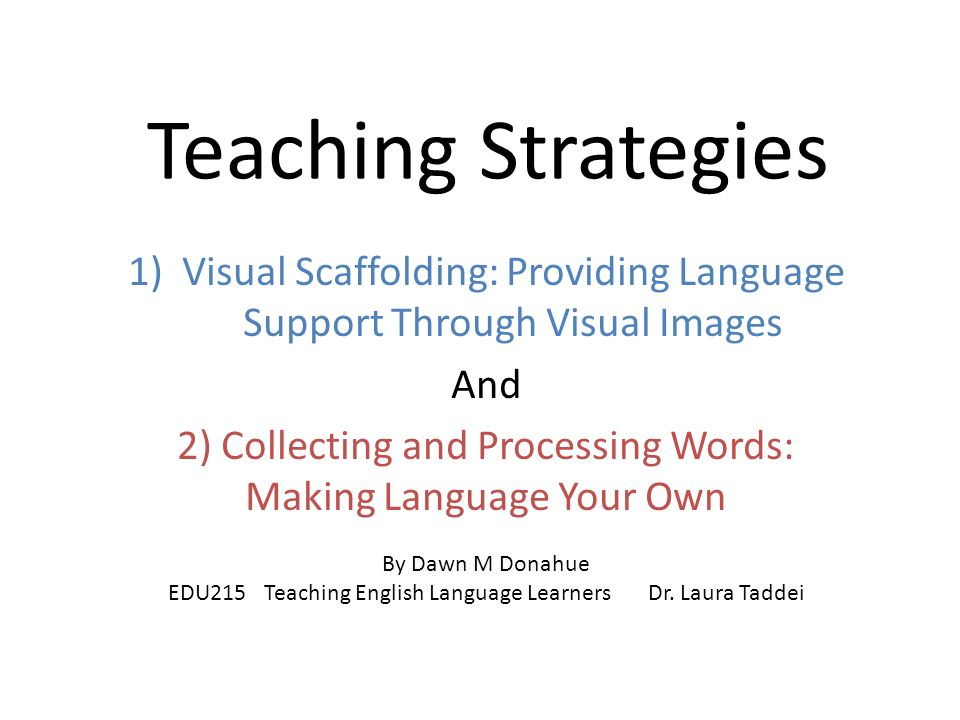 Teaching Strategies 1)Visual Scaffolding: Providing Language Support Through Visual Images And 2) Collecting and Processing Words: Making Language Your Own By Dawn M Donahue EDU215Teaching English Language LearnersDr.