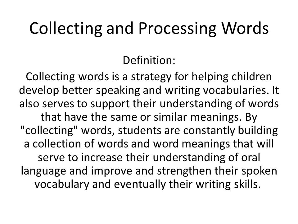 Collecting and Processing Words Definition: Collecting words is a strategy for helping children develop better speaking and writing vocabularies.