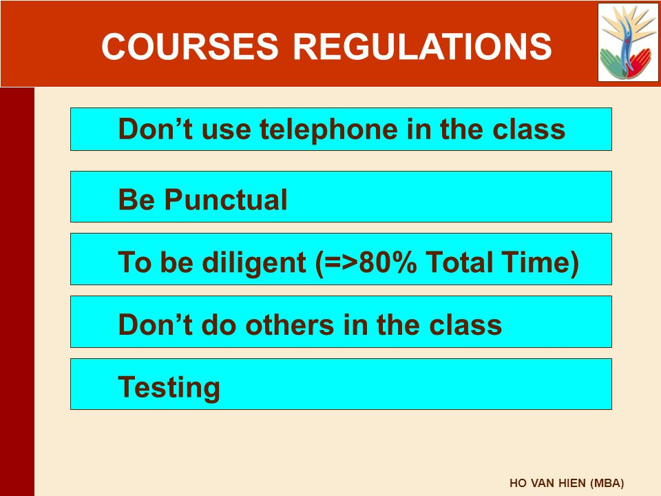 HO VAN HIEN (MBA) COURSE REGULATIONS Don't use telephone in the class Be Punctual To be diligent (=>80% Total Time) Don't do others in the class Testi