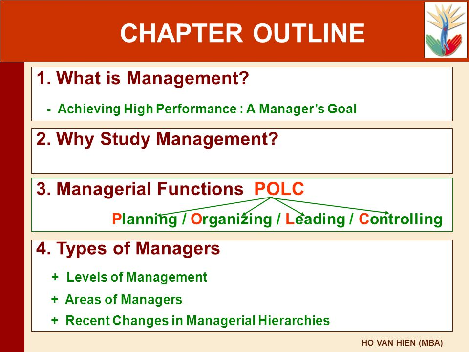 HO VAN HIEN (MBA) Chapter Outline CHAPTER OUTLINE 1. What is Management? - Achieving High Performance : A Manager's Goal 2. Why Study Management? 4. T