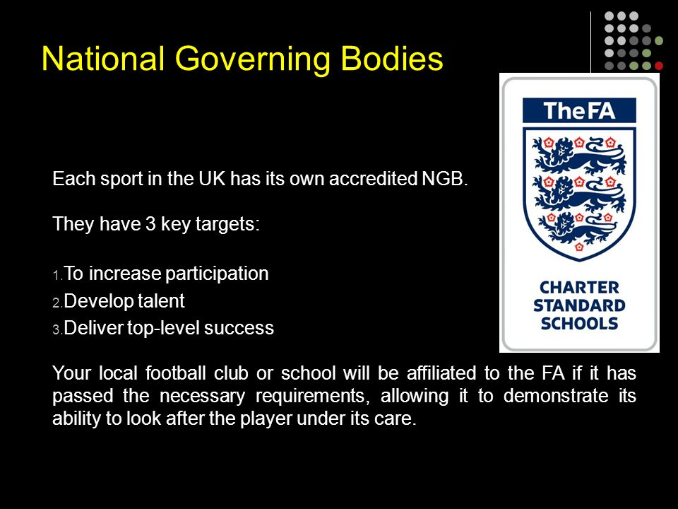 National Governing Bodies Each sport in the UK has its own accredited NGB.