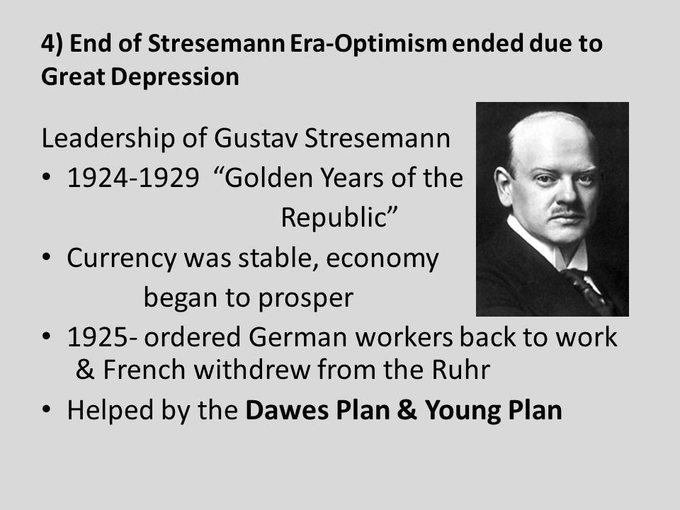 the stresemann era The end the weimar republic was the german republic of 1919–33, so called because its constitution was drawn up at weimar gustav stresemann led the government at first, he had opposed the weimar republic, but changed when he realised the alternative was anarchy the 1920s saw a growth in.