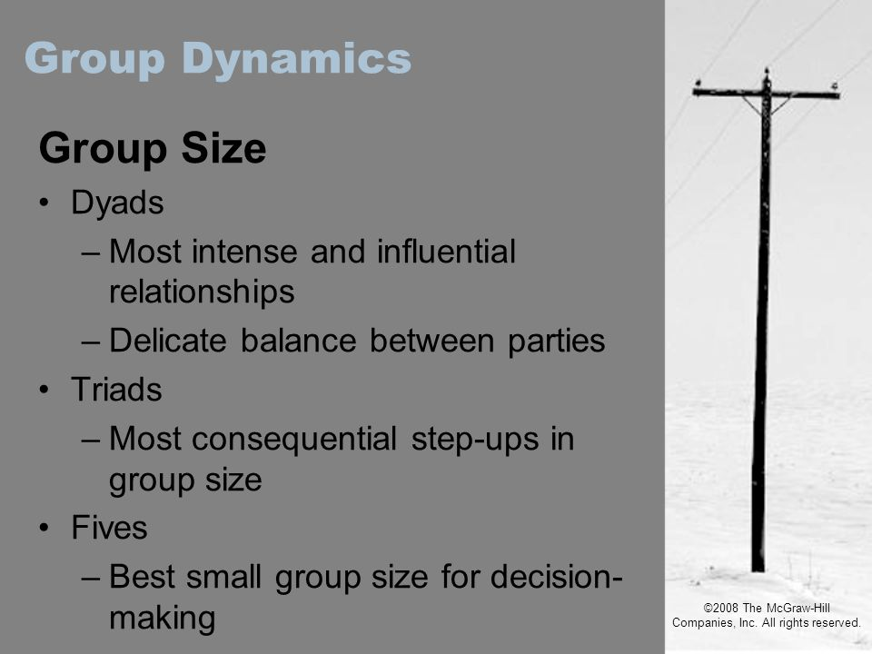 ©2008 The McGraw-Hill Companies, Inc. All rights reserved. Group Size Dyads –Most intense and influential relationships –Delicate balance between part