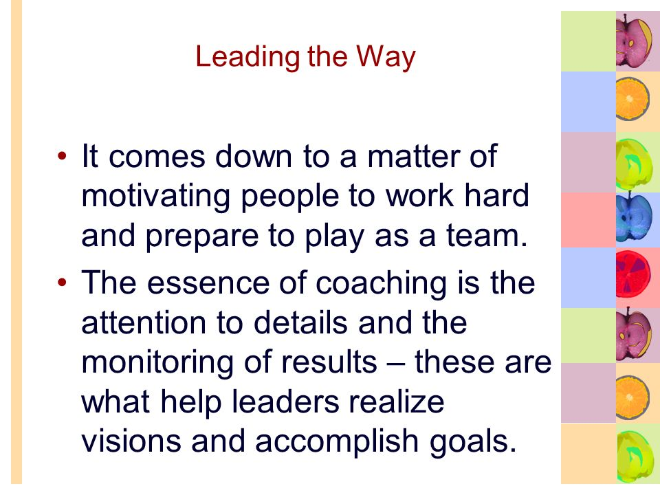 Leading the Way It comes down to a matter of motivating people to work hard and prepare to play as a team.