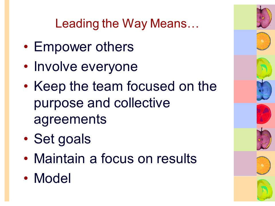 Leading the Way Means… Empower others Involve everyone Keep the team focused on the purpose and collective agreements Set goals Maintain a focus on results Model