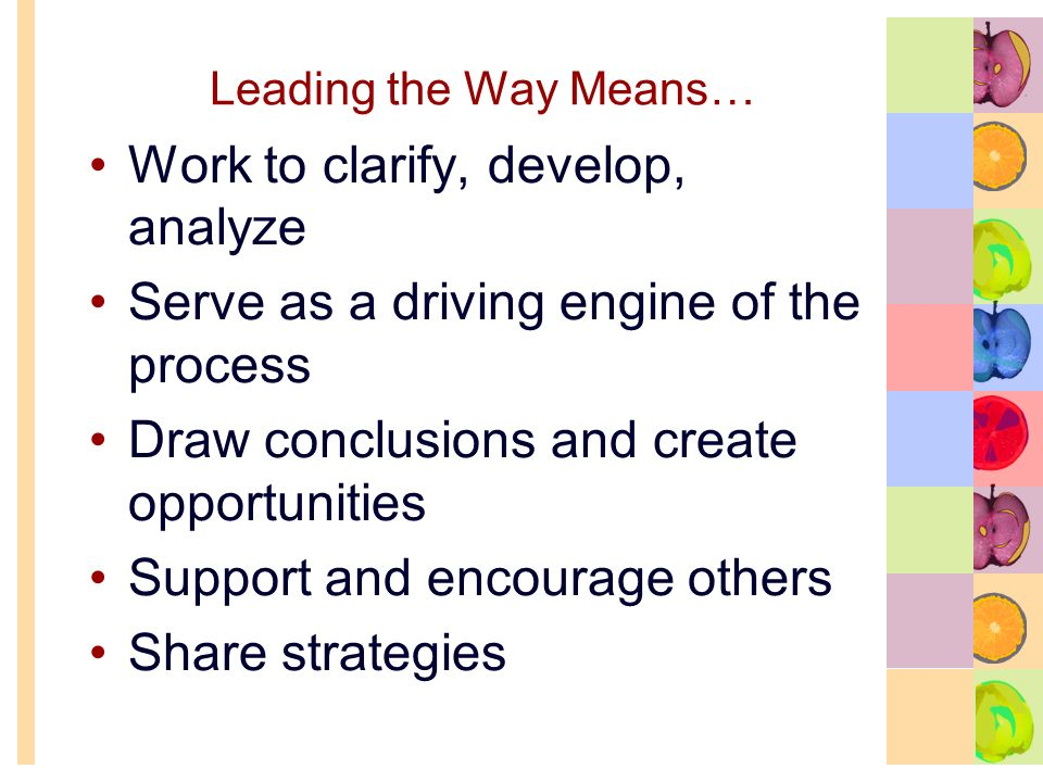 Leading the Way Means… Work to clarify, develop, analyze Serve as a driving engine of the process Draw conclusions and create opportunities Support and encourage others Share strategies