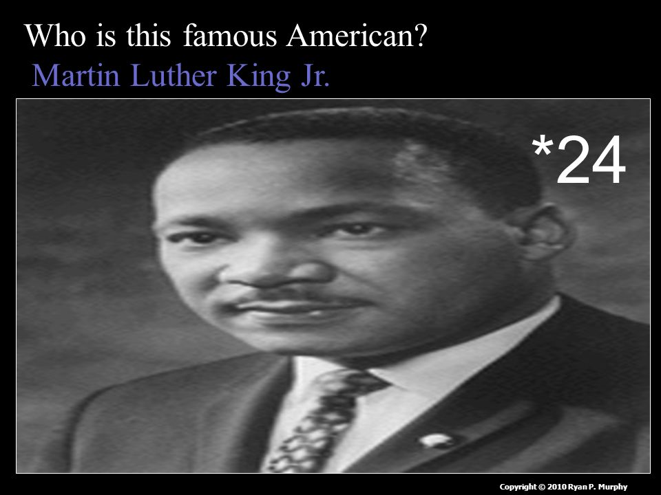 Who is this famous American Martin Luther King Jr. Copyright © 2010 Ryan P. Murphy *24