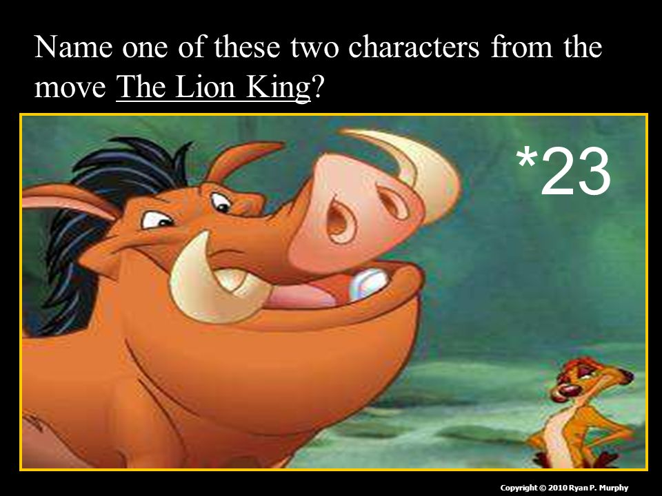 Name one of these two characters from the move The Lion King Copyright © 2010 Ryan P. Murphy *23