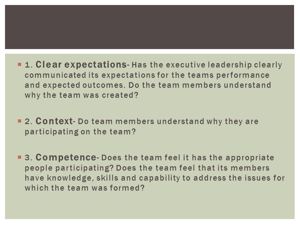  1. Clear expectations - Has the executive leadership clearly communicated its expectations for the teams performance and expected outcomes. Do the t