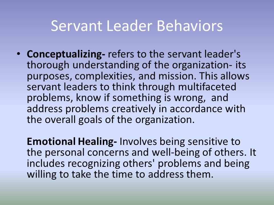 Servant Leader Behaviors Conceptualizing- refers to the servant leader s thorough understanding of the organization- its purposes, complexities, and mission.