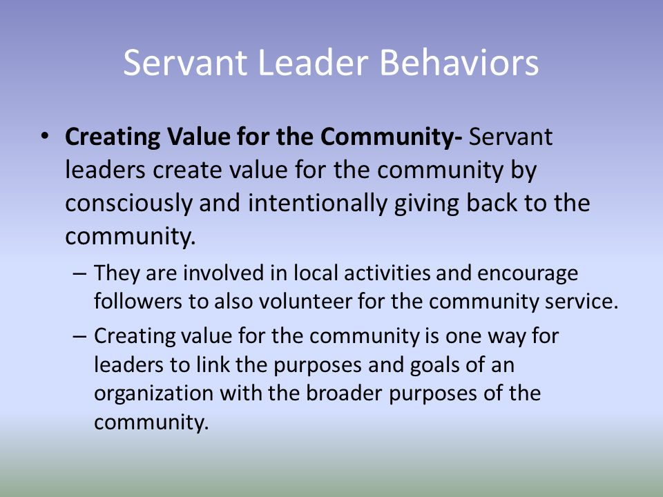 Servant Leader Behaviors Creating Value for the Community- Servant leaders create value for the community by consciously and intentionally giving back to the community.