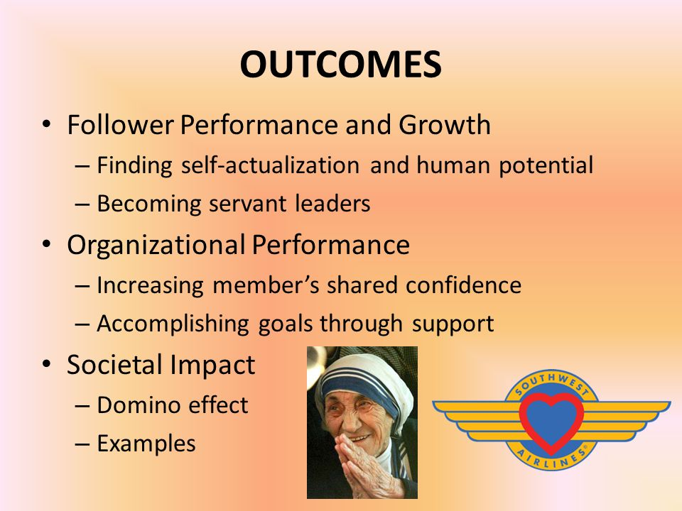 OUTCOMES Follower Performance and Growth – Finding self-actualization and human potential – Becoming servant leaders Organizational Performance – Increasing member's shared confidence – Accomplishing goals through support Societal Impact – Domino effect – Examples